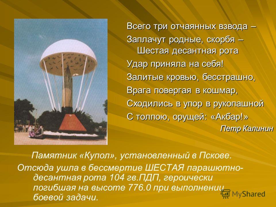 Памятник «Купол», установленный в Пскове. Отсюда ушла в бессмертие ШЕСТАЯ парашютно- десантная рота 104 гв.ПДП, героически погибшая на высоте 776.0 при выполнении боевой задачи. Всего три отчаянных взвода – Заплачут родные, скорбя – Шестая десантная