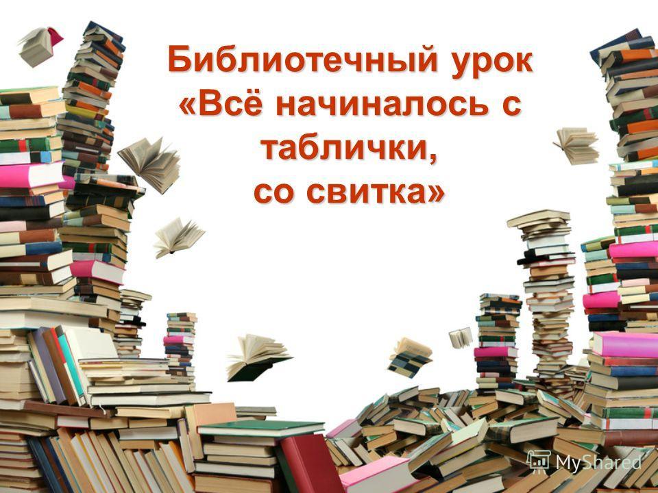 Библиотечный урок «Всё начиналось с таблички, со свитка»
