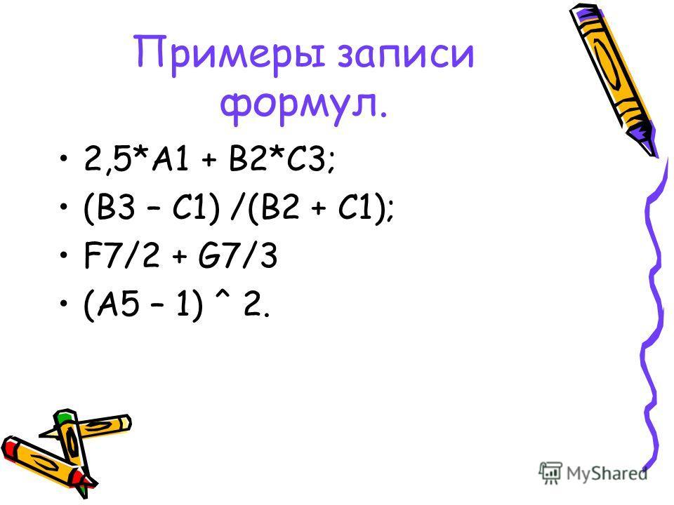 Примеры записи формул. 2,5*А1 + В2*С3; (В3 – С1) /(В2 + С1); F7/2 + G7/3 (A5 – 1) ^ 2.