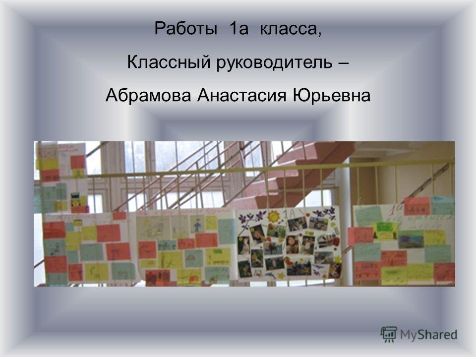 Работы 1а класса, Классный руководитель – Абрамова Анастасия Юрьевна