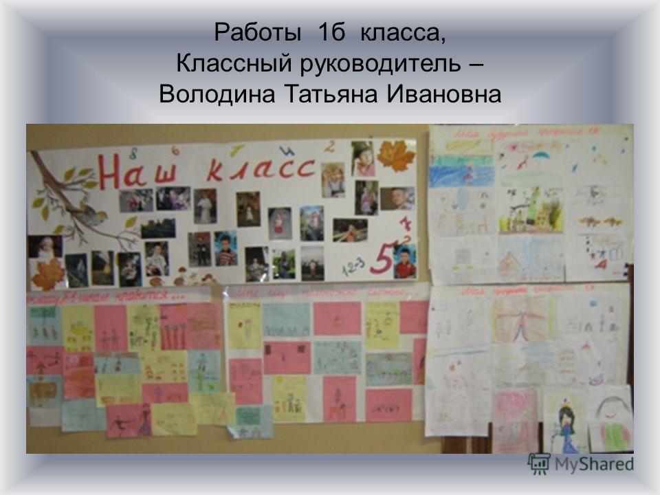 Работы 1б класса, Классный руководитель – Володина Татьяна Ивановна