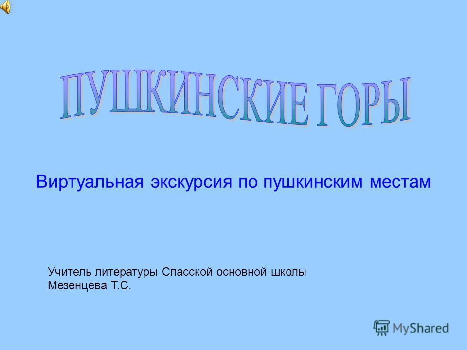 Виртуальная экскурсия по пушкинским местам Учитель литературы Спасской основной школы Мезенцева Т.С.