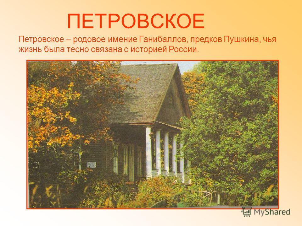 ПЕТРОВСКОЕ Петровское – родовое имение Ганибаллов, предков Пушкина, чья жизнь была тесно связана с историей России.