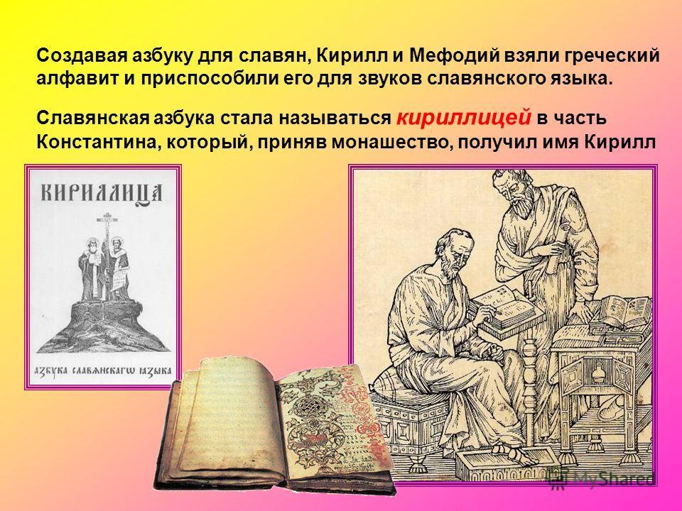 Создавая азбуку для славян, Кирилл и Мефодий взяли греческий алфавит и приспособили его для звуков славянского языка. Славянская азбука стала называться кириллицей в часть Константина, который, приняв монашество, получил имя Кирилл