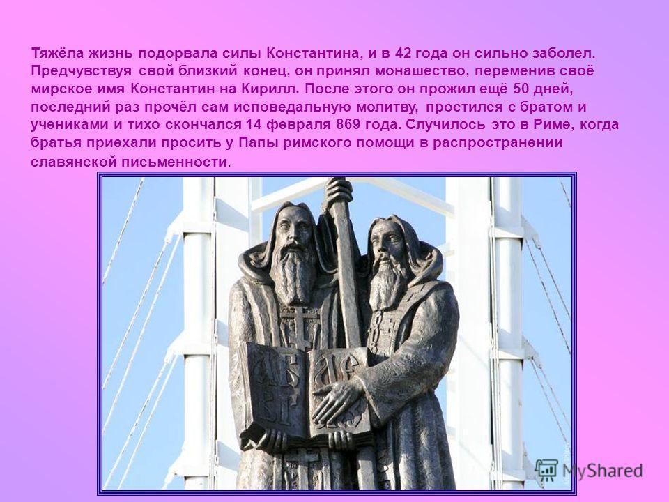 Тяжёла жизнь подорвала силы Константина, и в 42 года он сильно заболел. Предчувствуя свой близкий конец, он принял монашество, переменив своё мирское имя Константин на Кирилл. После этого он прожил ещё 50 дней, последний раз прочёл сам исповедальную