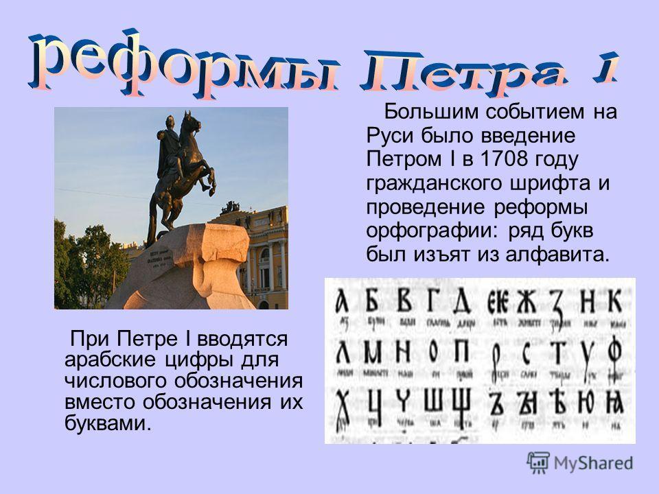 При Петре I вводятся арабские цифры для числового обозначения вместо обозначения их буквами. Большим событием на Руси было введение Петром I в 1708 году гражданского шрифта и проведение реформы орфографии: ряд букв был изъят из алфавита.