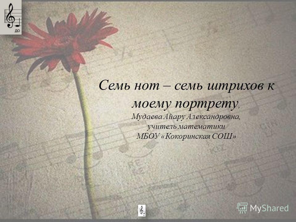 Семь нот – семь штрихов к моему портрету, Мудаева Айару Александровна, учитель математики МБОУ «Кокоринская СОШ»