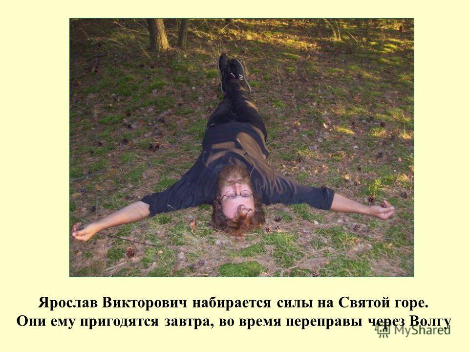 Ярослав Викторович набирается силы на Святой горе. Они ему пригодятся завтра, во время переправы через Волгу