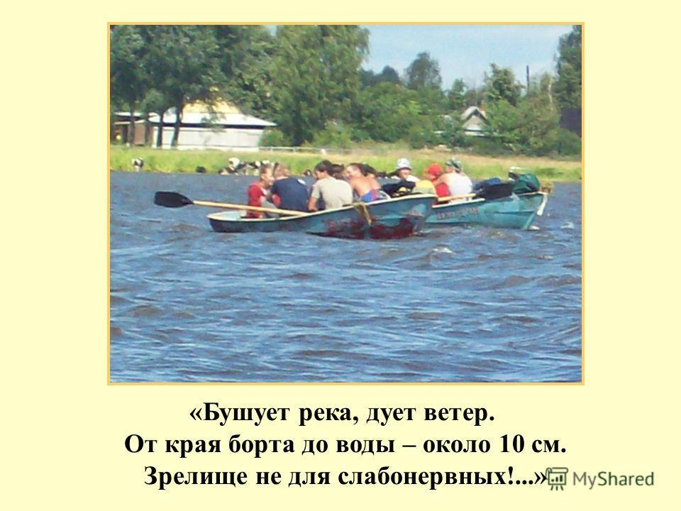 «Бушует река, дует ветер. От края борта до воды – около 10 см. Зрелище не для слабонервных!...»