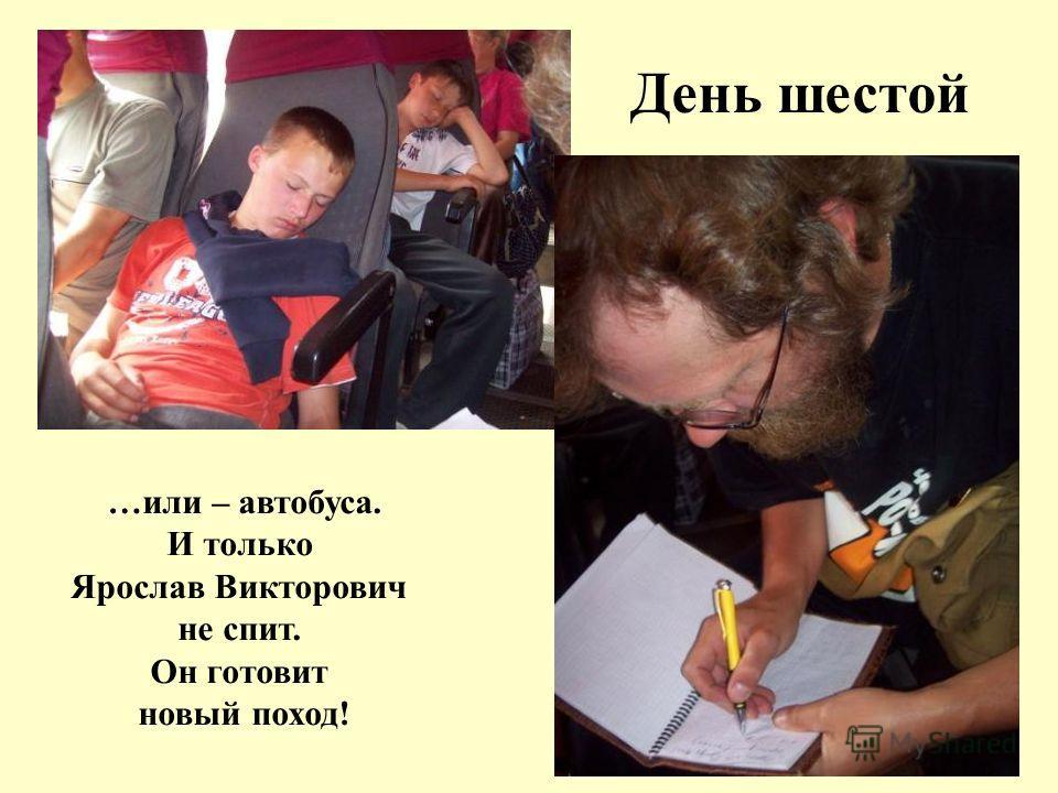 …или – автобуса. И только Ярослав Викторович не спит. Он готовит новый поход! День шестой