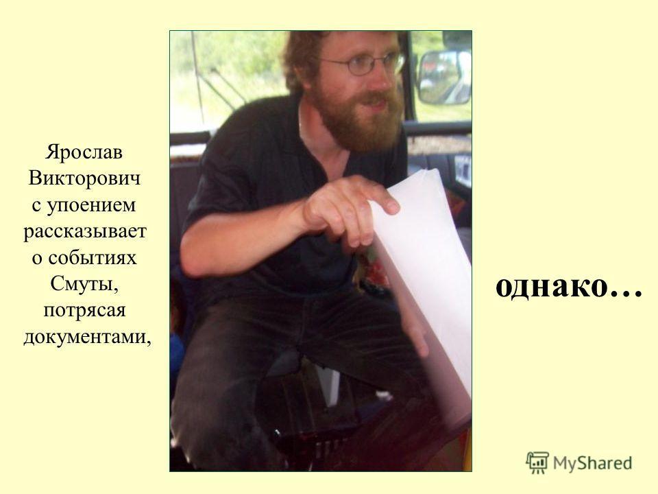 Ярослав Викторович с упоением рассказывает о событиях Смуты, потрясая документами, однако…