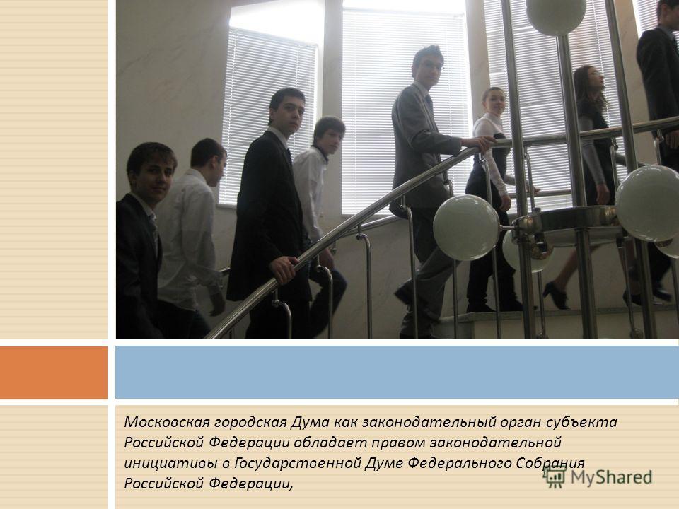 Московская городская Дума как законодательный орган субъекта Российской Федерации обладает правом законодательной инициативы в Государственной Думе Федерального Собрания Российской Федерации,