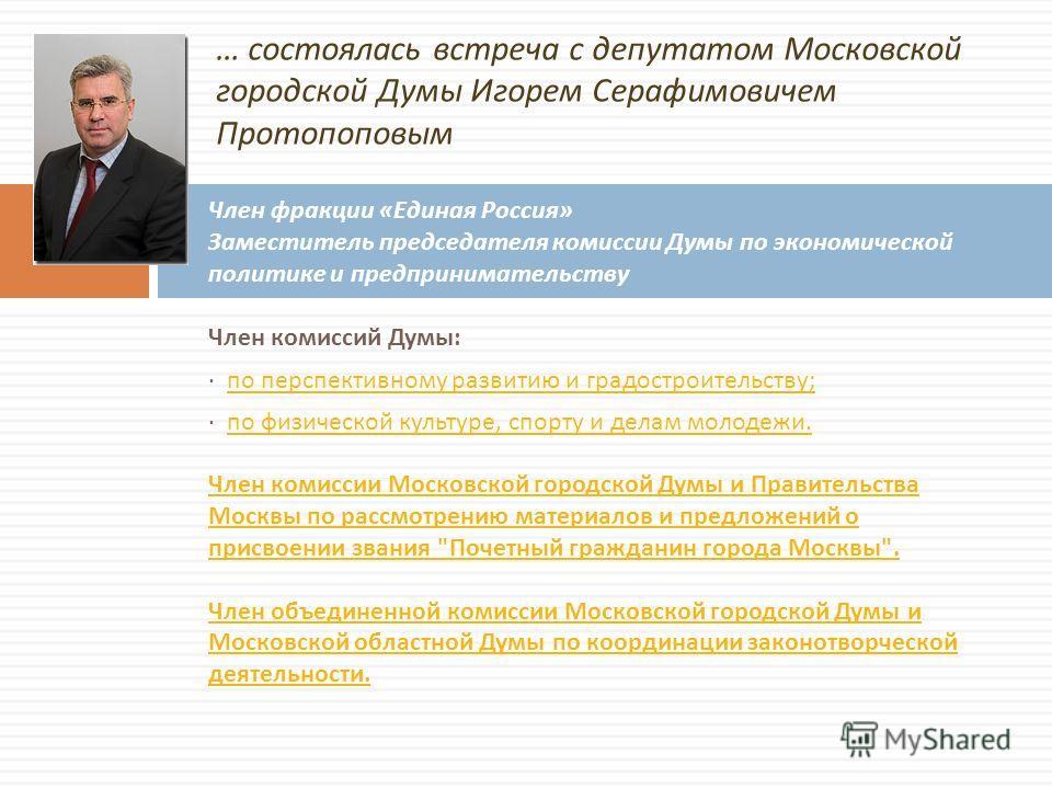 … состоялась встреча с депутатом Московской городской Думы Игорем Серафимовичем Протопоповым Член комиссий Думы : · по перспективному развитию и градостроительству ; по перспективному развитию и градостроительству ; · по физической культуре, спорту и