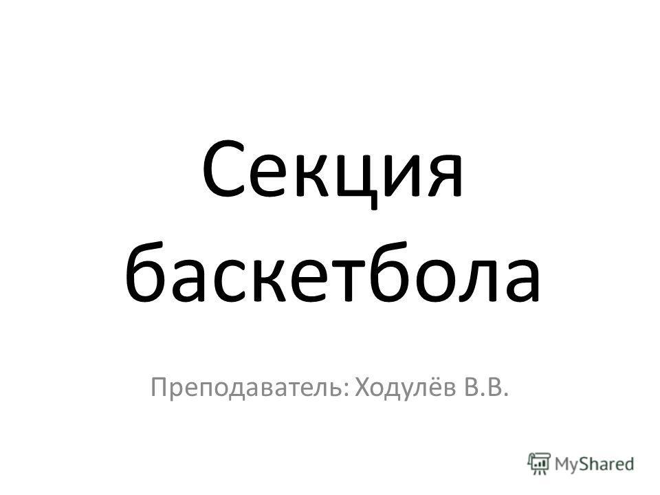 Секция баскетбола Преподаватель: Ходулёв В.В.