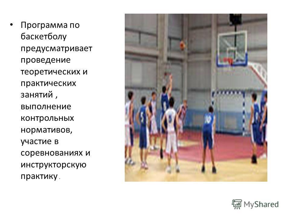 Программа по баскетболу предусматривает проведение теоретических и практических занятий, выполнение контрольных нормативов, участие в соревнованиях и инструкторскую практику.