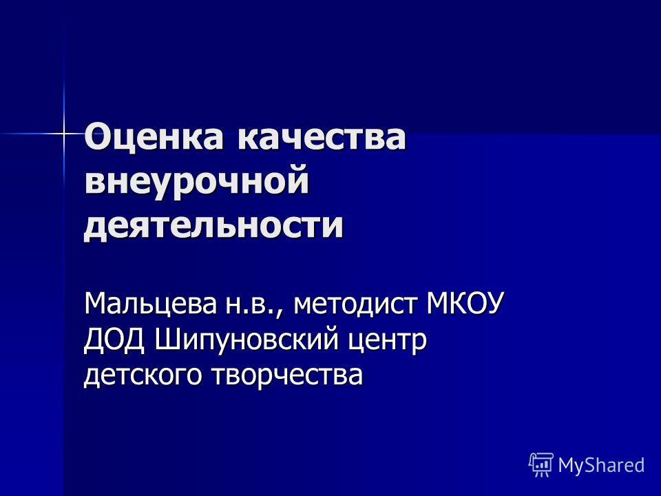 Оценка качества внеурочной деятельности Мальцева н.в., методист МКОУ ДОД Шипуновский центр детского творчества