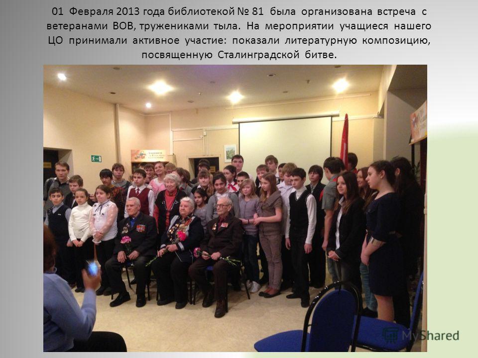 01 Февраля 2013 года библиотекой 81 была организована встреча с ветеранами ВОВ, тружениками тыла. На мероприятии учащиеся нашего ЦО принимали активное участие: показали литературную композицию, посвященную Сталинградской битве.