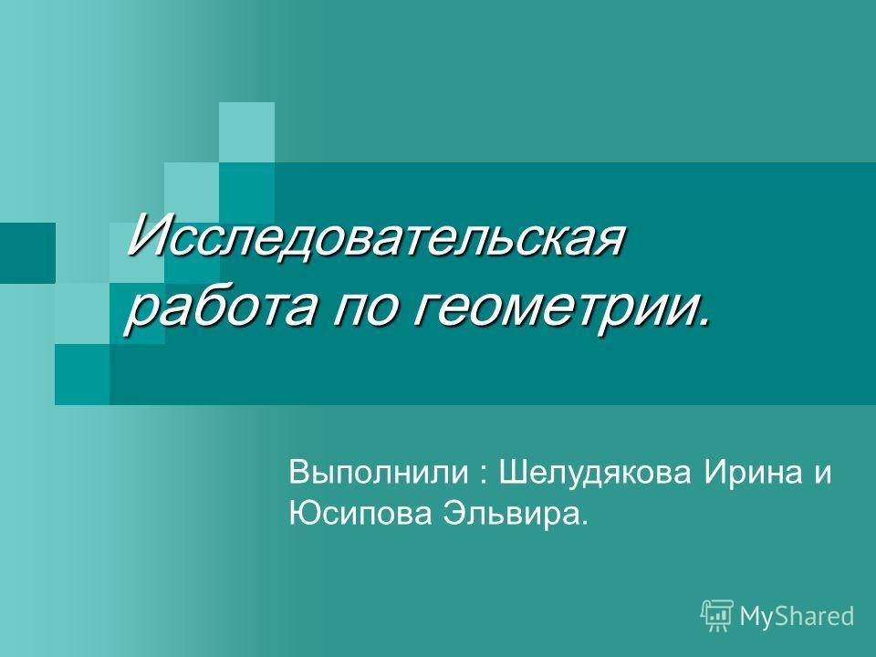 И сследовательская работа по геометрии. Выполнили : Шелудякова Ирина и Юсипова Эльвира.