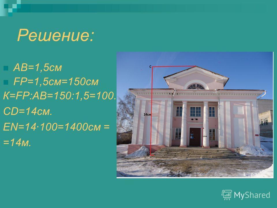 Решение: АВ=1,5см FP=1,5см=150см К=FP:АВ=150:1,5=100. CD=14см. EN=14100=1400cм = =14м.