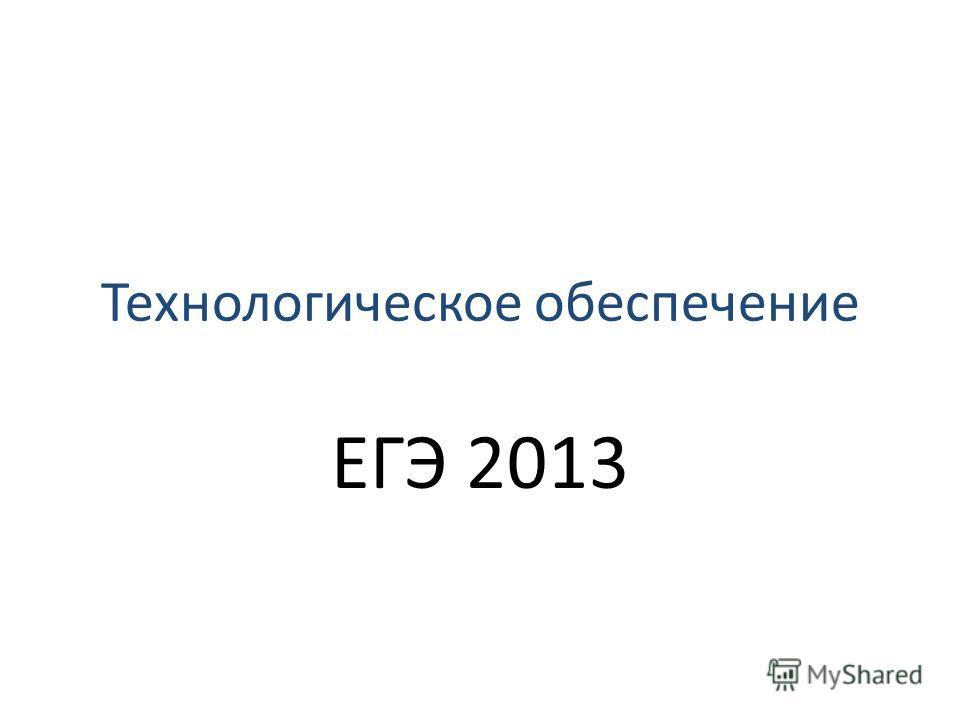 Технологическое обеспечение ЕГЭ 2013