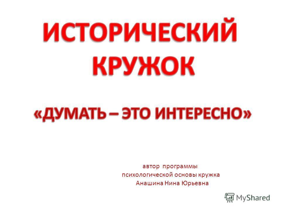 автор программы психологической основы кружка Анашина Нина Юрьевна
