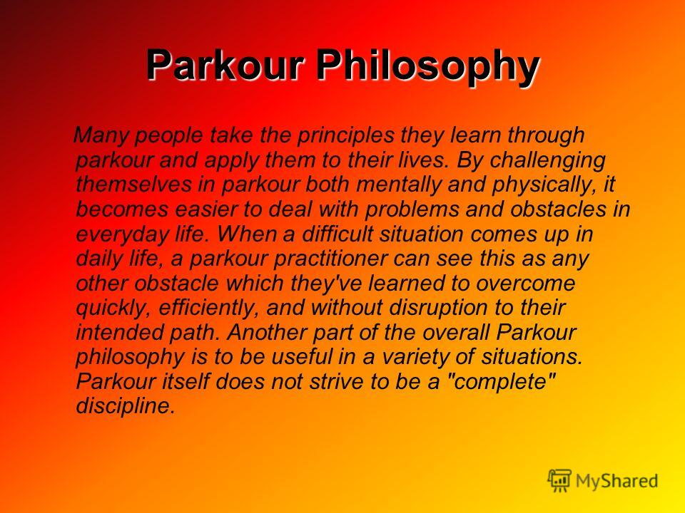 Parkour Philosophy Many people take the principles they learn through parkour and apply them to their lives. By challenging themselves in parkour both mentally and physically, it becomes easier to deal with problems and obstacles in everyday life. Wh