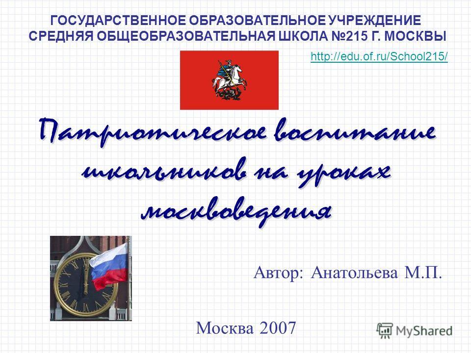 ГОСУДАРСТВЕННОЕ ОБРАЗОВАТЕЛЬНОЕ УЧРЕЖДЕНИЕ СРЕДНЯЯ ОБЩЕОБРАЗОВАТЕЛЬНАЯ ШКОЛА 215 Г. МОСКВЫ Автор: Анатольева М.П. Москва 2007 http://edu.of.ru/School215/