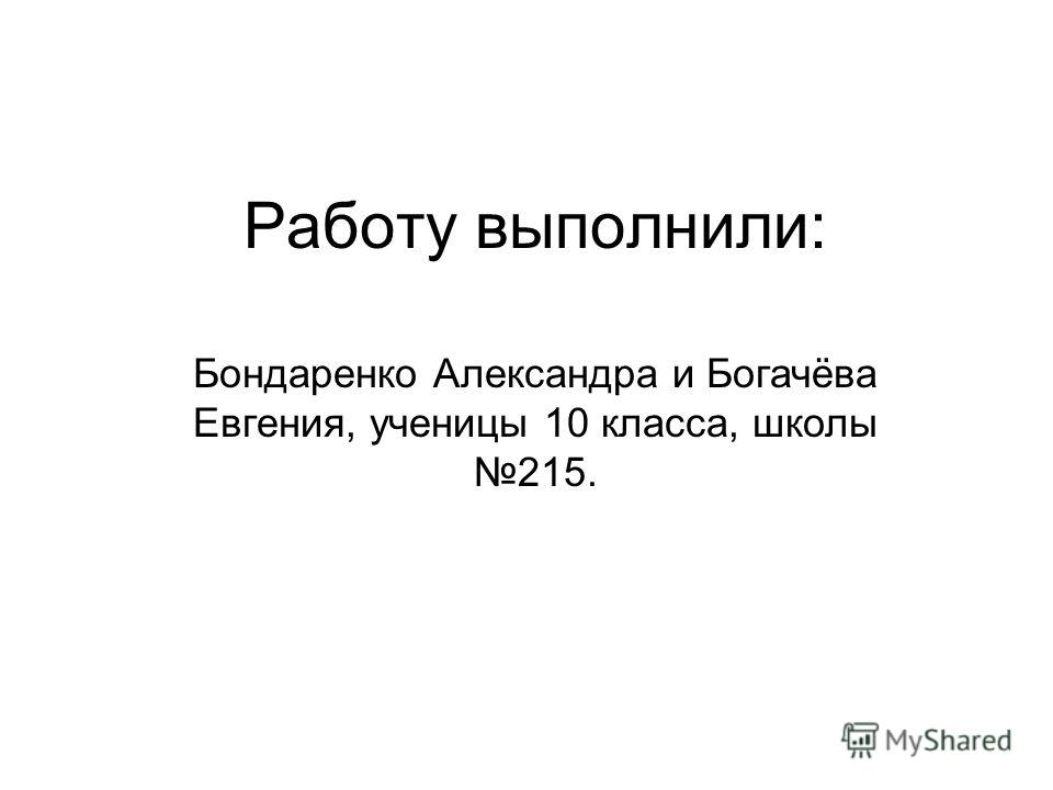 Работу выполнили: Бондаренко Александра и Богачёва Евгения, ученицы 10 класса, школы 215.