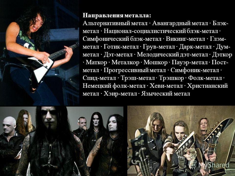 Направления металла: Альтернативный метал · Авангардный метал · Блэк- метал · Национал-социалистический блэк-метал · Симфонический блэк-метал · Викинг-метал · Глэм- метал · Готик-метал · Грув-метал · Дарк-метал · Дум- метал · Дэт-метал · Мелодический