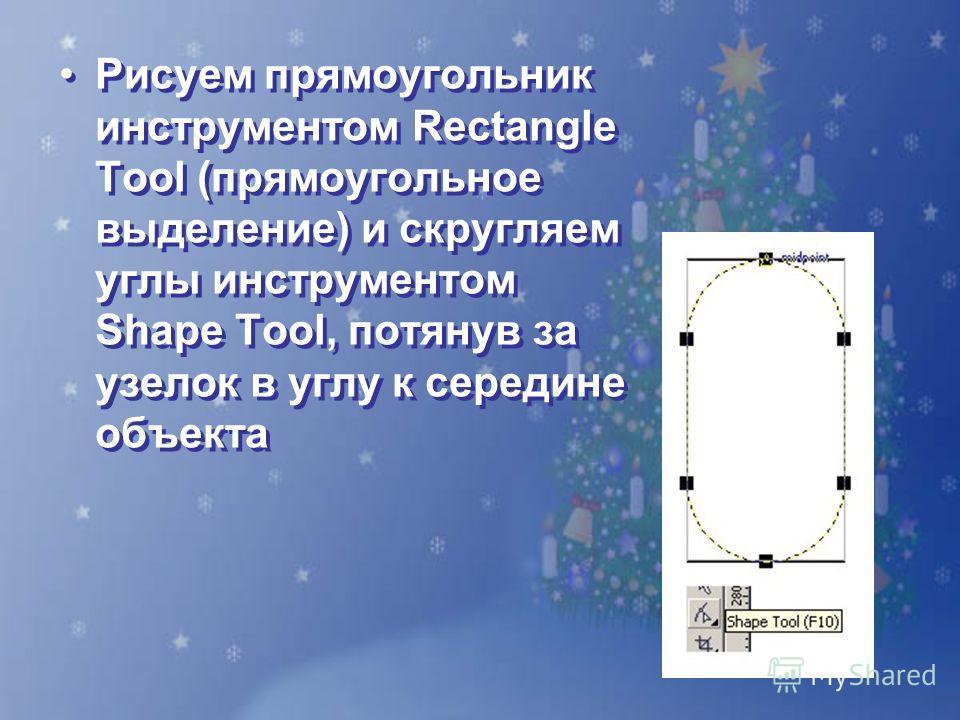 Рисуем прямоугольник инструментом Rectangle Tool (прямоугольное выделение) и скругляем углы инструментом Shape Tool, потянув за узелок в углу к середине объекта