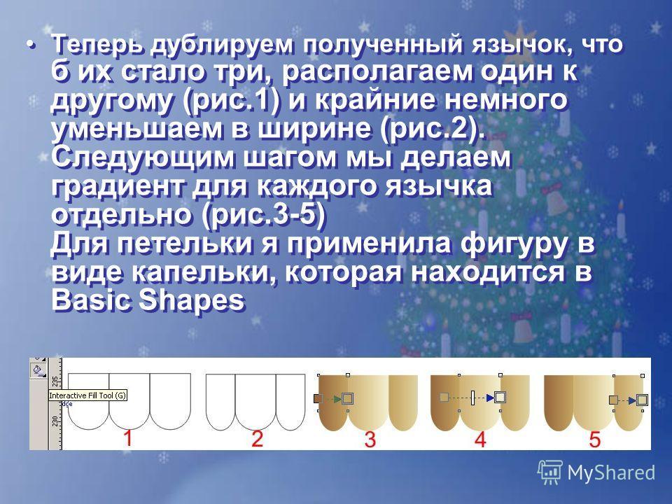 Теперь дублируем полученный язычок, что б их стало три, располагаем один к другому (рис.1) и крайние немного уменьшаем в ширине (рис.2). Следующим шагом мы делаем градиент для каждого язычка отдельно (рис.3-5) Для петельки я применила фигуру в виде к