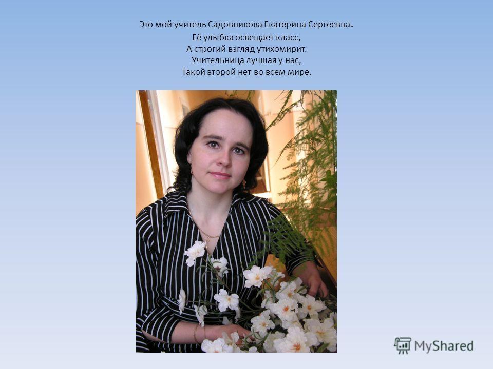 Это мой учитель Садовникова Екатерина Сергеевна. Её улыбка освещает класс, А строгий взгляд утихомирит. Учительница лучшая у нас, Такой второй нет во всем мире.