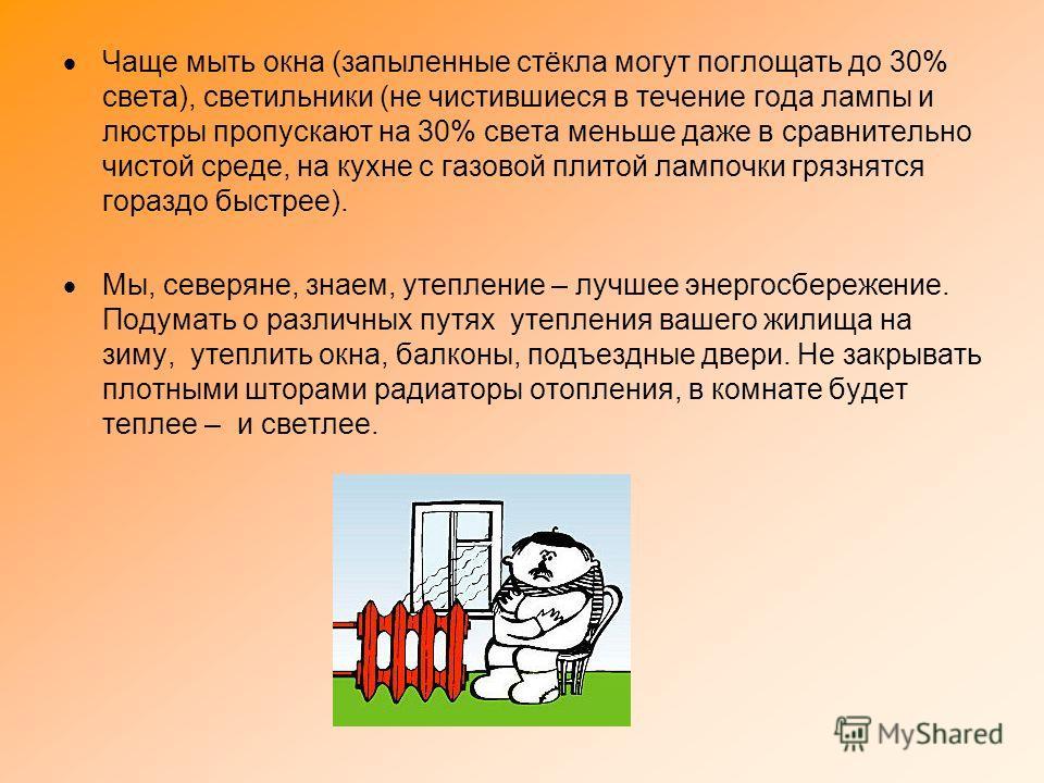 Чаще мыть окна (запыленные стёкла могут поглощать до 30% света), светильники (не чистившиеся в течение года лампы и люстры пропускают на 30% света меньше даже в сравнительно чистой среде, на кухне с газовой плитой лампочки грязнятся гораздо быстрее).