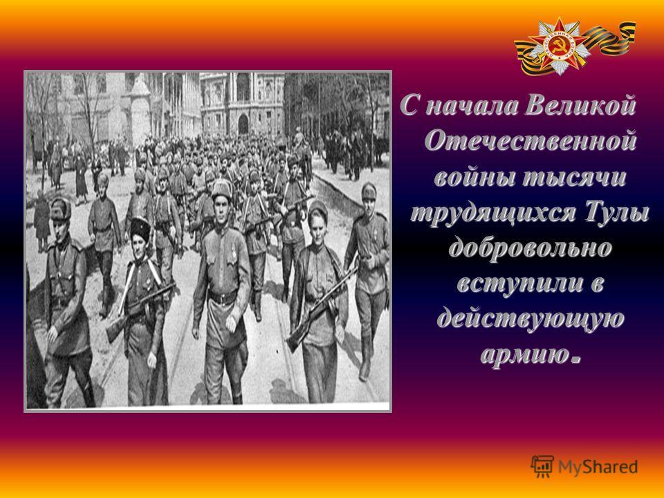 С начала Великой Отечественной войны тысячи трудящихся Тулы добровольно вступили в действующую армию.