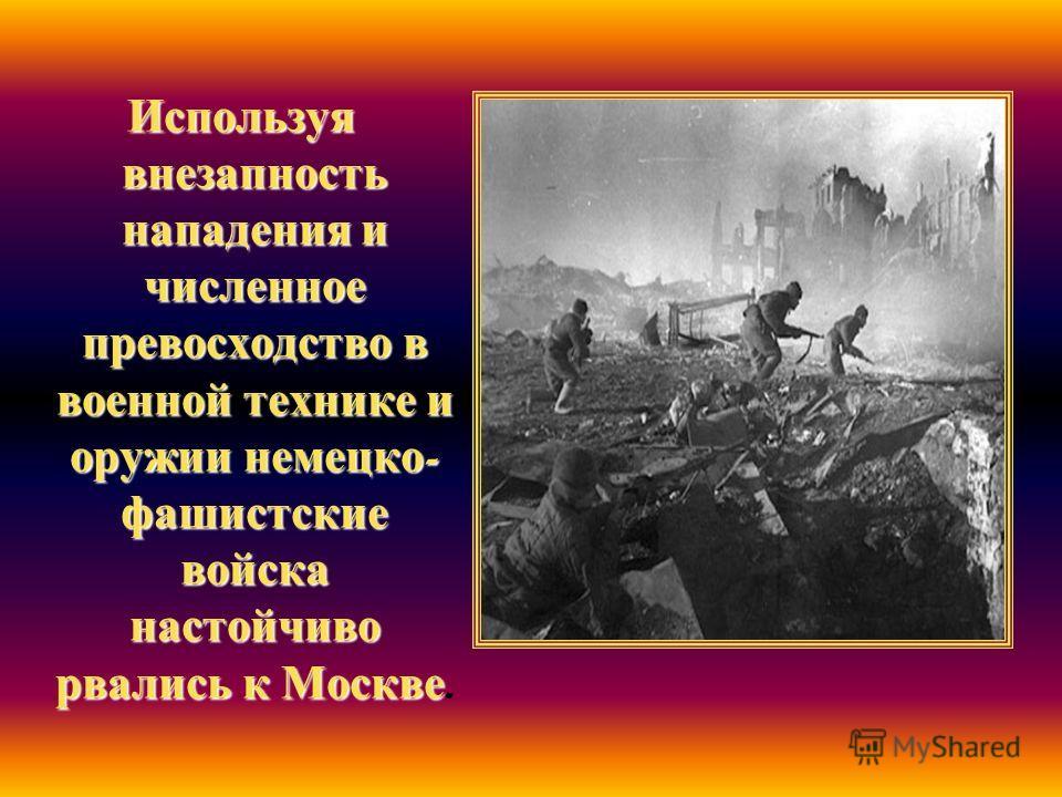 Используя внезапность нападения и численное превосходство в военной технике и оружии немецко - фашистские войска настойчиво рвались к Москве Используя внезапность нападения и численное превосходство в военной технике и оружии немецко - фашистские вой