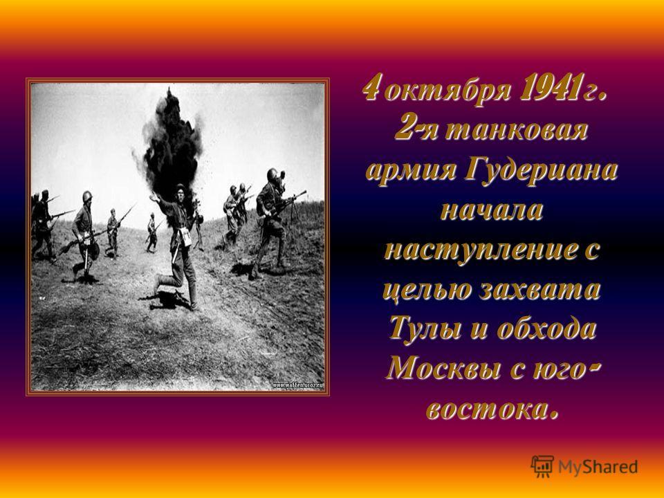 4 октября 1941 г. 2- я танковая армия Гудериана начала наступление с целью захвата Тулы и обхода Москвы с юго - востока. 4 октября 1941 г. 2- я танковая армия Гудериана начала наступление с целью захвата Тулы и обхода Москвы с юго - востока.