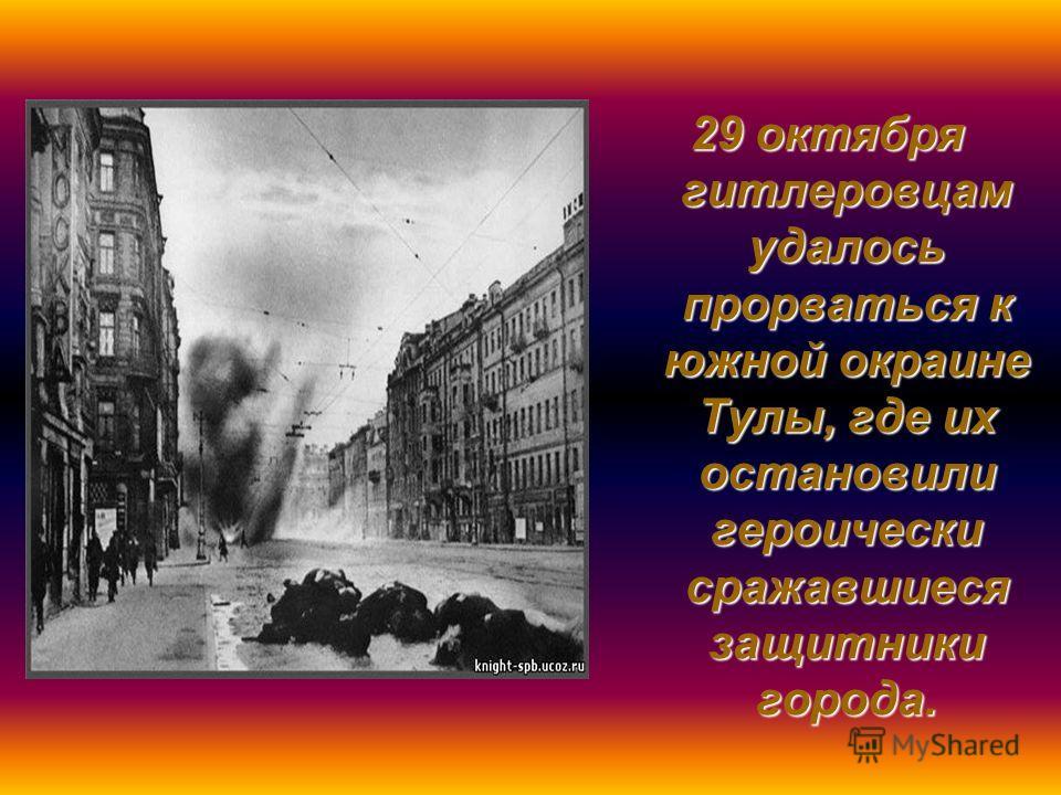 29 октября гитлеровцам удалось прорваться к южной окраине Тулы, где их остановили героически сражавшиеся защитники города.