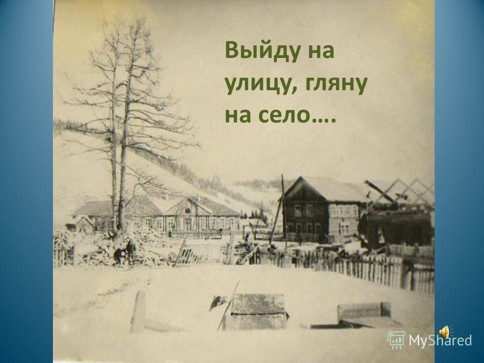 Выйду на улицу, гляну на село….