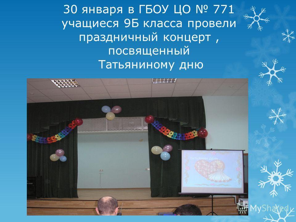 30 января в ГБОУ ЦО 771 учащиеся 9Б класса провели праздничный концерт, посвященный Татьяниному дню