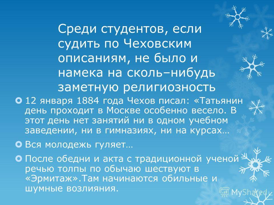 Среди студентов, если судить по Чеховским описаниям, не было и намека на сколь–нибудь заметную религиозность 12 января 1884 года Чехов писал: «Татьянин день проходит в Москве особенно весело. В этот день нет занятий ни в одном учебном заведении, ни в