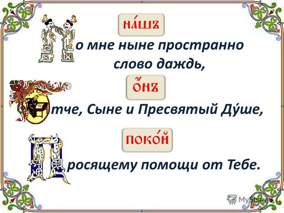 о мне ныне пространно слово даждь, тче, Сыне и Пресвятый Дýше, росящему помощи от Тебе.