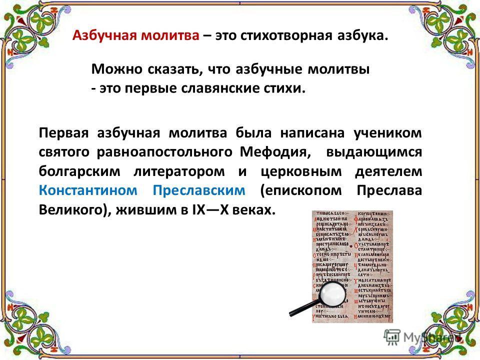 Азбучная молитва – это стихотворная азбука. Можно сказать, что азбучные молитвы - это первые славянские стихи. Первая азбучная молитва была написана учеником святого равноапостольного Мефодия, выдающимся болгарским литератором и церковным деятелем Ко
