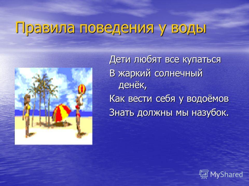 Правила поведения у воды Дети любят все купаться В жаркий солнечный денёк, Как вести себя у водоёмов Знать должны мы назубок.