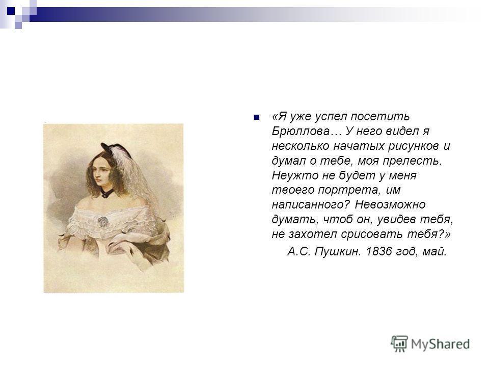 «Я уже успел посетить Брюллова… У него видел я несколько начатых рисунков и думал о тебе, моя прелесть. Неужто не будет у меня твоего портрета, им написанного? Невозможно думать, чтоб он, увидев тебя, не захотел срисовать тебя?» А.С. Пушкин. 1836 год
