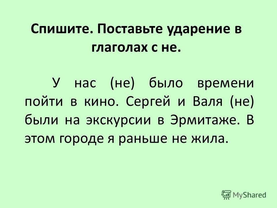 У нас (не) было времени пойти в кино. Сергей и Валя (не) были на экскурсии в Эрмитаже. В этом городе я раньше не жила. Спишите. Поставьте ударение в глаголах с не.