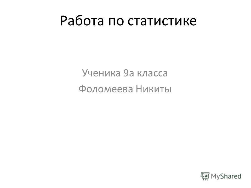 Работа по статистике Ученика 9а класса Фоломеева Никиты