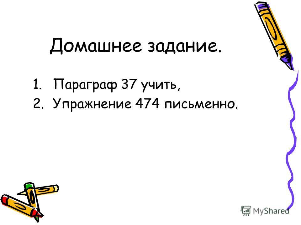 Домашнее задание. 1.Параграф 37 учить, 2.Упражнение 474 письменно.