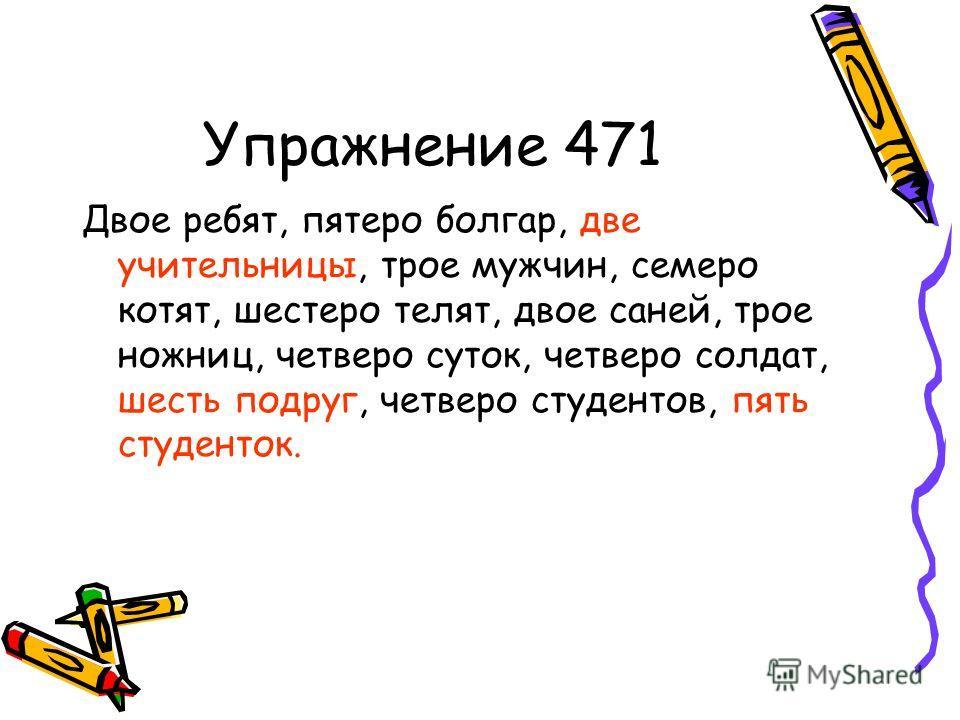 Упражнение 471 Двое ребят, пятеро болгар, две учительницы, трое мужчин, семеро котят, шестеро телят, двое саней, трое ножниц, четверо суток, четверо солдат, шесть подруг, четверо студентов, пять студенток.