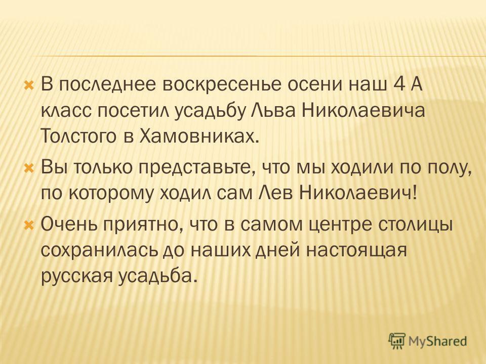 В последнее воскресенье осени наш 4 А класс посетил усадьбу Льва Николаевича Толстого в Хамовниках. Вы только представьте, что мы ходили по полу, по которому ходил сам Лев Николаевич! Очень приятно, что в самом центре столицы сохранилась до наших дне
