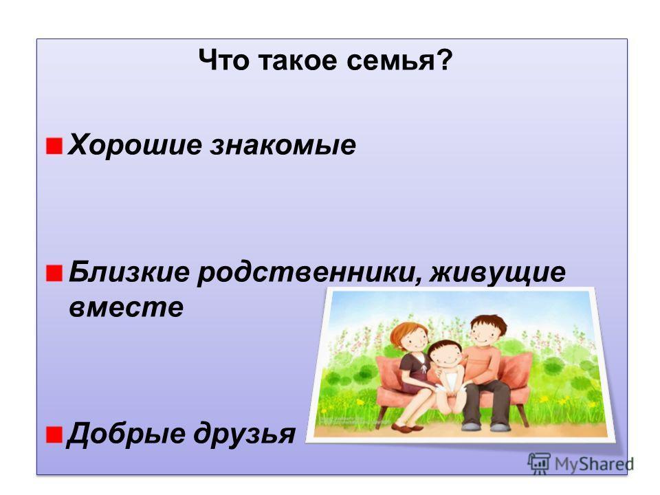 Что такое семья? Хорошие знакомые Близкие родственники, живущие вместе Добрые друзья Что такое семья? Хорошие знакомые Близкие родственники, живущие вместе Добрые друзья